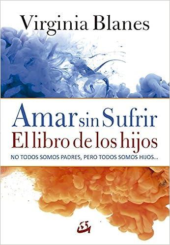 Amar sin sufrir. El libro de los hijos (Psicoemoción): Amazon.es: Virginia Blanes Aragón: Libros