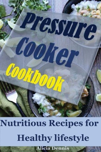 Pressure Cooker Cookbook: Nutritious Recipes for Healthy lifestyle(Instant Pot Cookbook,pressure cooking cookbook,pressure cooking recipes,quick and ... cooker,one pot meal recipes) (Volume 1) ebook