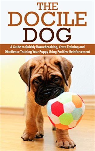 The Docile Dog: A Guide to Quickly Housebreaking, Crate Training and Obedience Training Your Puppy Using Positive Reinforcement by [McGhee, Deborah]