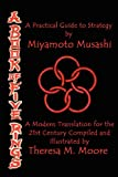 A Book of Five Rings : A Modern Translation for the 21st Century Compiled and Illustrated by Theresa M. Moore: a Practical Guide to Strategy by Miyamoto Musashi, Moore, Theresa M., 1938752104