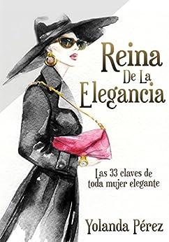 Reina de la Elegancia: Las 33 claves de toda mujer elegante (Protocolo e Imagen) de [PEREZ, YOLANDA]