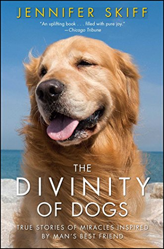 The Divinity of Dogs: True Stories of Miracles Inspired by Man's Best -