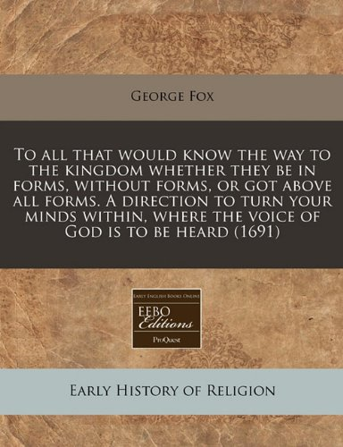 Download To all that would know the way to the kingdom whether they be in forms, without forms, or got above all forms. A direction to turn your minds within, where the voice of God is to be heard (1691) pdf