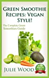 Green Smoothie Recipes: Vegan Style! - The Complete Guide To Using Vegan Green Smoothies For Weight Loss, Detox and Vibrant Health! (My Vegan Weight Loss Book 1)