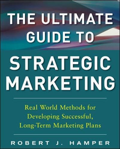 The Ultimate Guide to Strategic Marketing: Real World Methods for Developing Successful, Long-term Marketing - Plans Marketing Communication