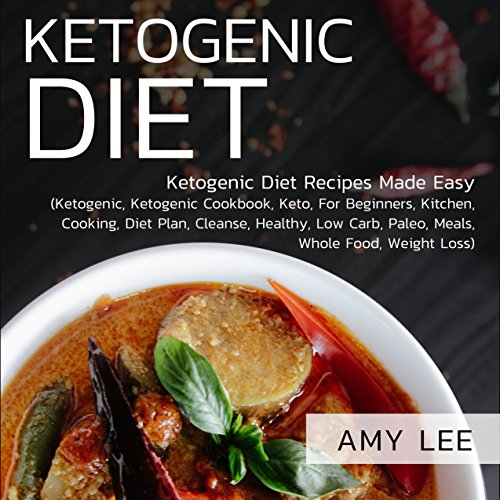 Ketogenic Diet: Ketogenic Diet Recipes Made Easy (Ketogenic, Ketogenic Cookbook, Keto, For Beginners, Kitchen, Cooking, Diet Plan, Cleanse, Healthy, Low Carb, Paleo, Meals, Whole Food, Weight Loss) by Amy Lee