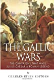 The Gallic Wars: the Campaigns That Made Julius Caesar a Roman Legend, Charles River Charles River Editors, 1495385329