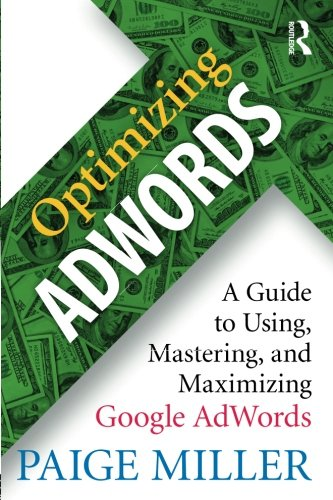 Optimizing AdWords: A Guide to Using, Mastering, and Maximizing Google AdWords by Routledge