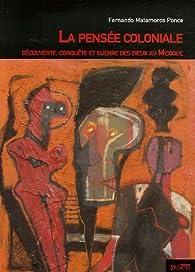 Pensée coloniale : Découverte, conquête, et guerre des dieux au Mexique par  Fernando Matamoros Ponce