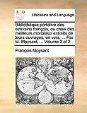 Bibliothèque Portative des Ecrivains François, Ou Choix des Meilleurs Morceaux Extraits de Leurs Ouvrages, en Vers, Par M Moysant, Francois Moysant, 1140964968