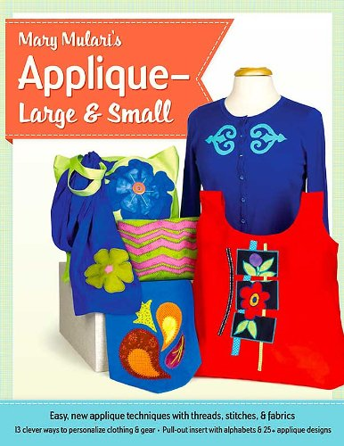 Mary Mulari's Applique - Large and Small: Easy New Applique Techniques with Threads, Stitches, and Fabrics