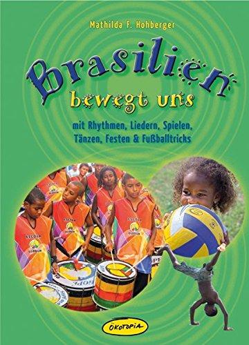 Brasilien bewegt uns: mit Rhythmen, Liedern, Spielen, Tänzen, Festen & Fußballtricks