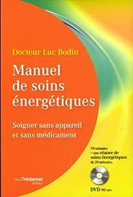 Manuel de soins énergétiques : Soigner sans appareil et sans médicament (1DVD) par Luc Bodin