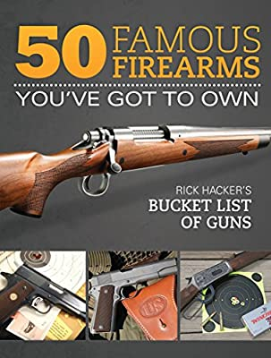 50 Famous Firearms You've Got to Own: Rick Hacker's Bucket List of Guns