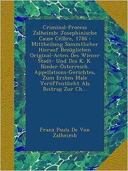 Criminal-Process Zalheimb: Josephinische Cause Célb̀re, 1786 : Mittheilung Sämmtlicher Hierauf Bezüglichen Original-Acten Des Wiener Stadt- Und Des K. ... Male Veröffentlicht Als Beitrag Zur Ch...