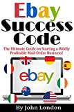 eBay Success Code: The Ultimate Guide on Starting a Wildly Profitable Mail-Order Business!