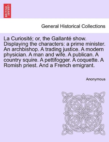 La Curiosité; or, the Gallanté show. Displaying the characters: a prime minister. An archbishop. A trading justice. A modern physician. A man and ... A Romish priest. And a French emigrant. PDF