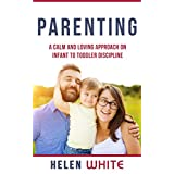 Parenting: A Calm and Loving Approach on Infant to Toddler Discipline: Effective Strategies for Positive Discipline, Patient Parenting, Setting Limits & Raising Smart Kids