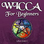 Wicca for Beginners: A Beginners Guide to Wicca and Witchcraft | Lisa Daily