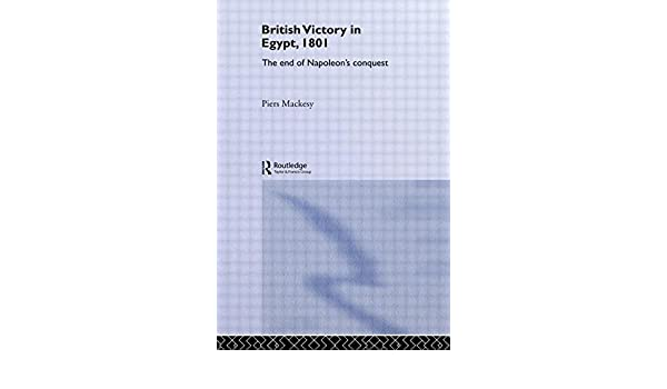 The British Victory in Egypt, 1801: The End of Napoleons Conquest
