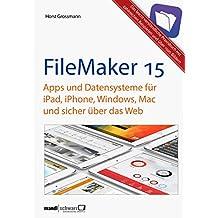 FileMaker Pro 15 Praxis - Datenbanken & Apps für iPad, iPhone, Windows, Mac und Web: leicht verständliche Grundlagen / komplett aktualisierte und erweiterte Auflage (German Edition)