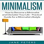 Minimalism: How to Become a Minimalist and Declutter Your Life: Practical Guide for a Minimalist Lifestyle | Jane Peters