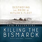 Killing the Bismarck: Destroying the Pride of Hitler's Fleet | Iain Ballantyne