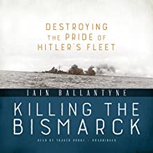 Killing the Bismarck: Destroying the Pride of Hitler's Fleet Audiobook by Iain Ballantyne Narrated by Traber Burns