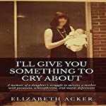 I'll Give You Something to Cry About: A Memoir of a Daughter's Struggle to Survive a Mother with Paranoia, Schizophrenia, and Manic Depression | Elizabeth Acker
