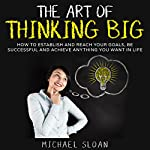 The Art of Thinking Big: How to Establish and Reach Your Goals, Be Successful and Achieve Anything You Want in Life   Michael Sloan