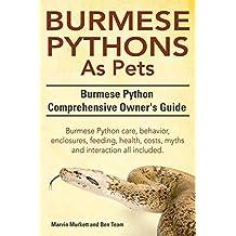 Burmese Python as Pets. Burmese Python Comprehensive Owner's Guide. Burmese Python Care, Behavior, Enclosures, Feeding, Health, Costs, Myths and Inter