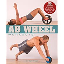Ab Wheel Workouts: 50 Exercises to Stretch and Strengthen Your Abs, Core, Arms, Back and Legs
