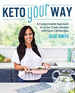Keto Your Way: A Customizable Approach to a Low-Carb Lifestyle with Over 140 Recipes by Julie Smith