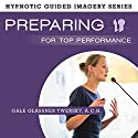 Preparing for Top Performance: The Hypnotic Guided Imagery Series Speech by Gale Glassner Twersky, ACH Narrated by Gale Glassner Twersky, ACH