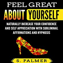 Feel Great About Yourself: Naturally Increase Your Confidence and Self-Appreciation with Subliminal Affirmations and Hypnosis Audiobook by S. Palmer Narrated by Infinity Productions