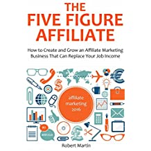 THE FIVE FIGURE AFFILIATE: How to Create and Grow an Affiliate marketing Business That Can Replace Your Job Income