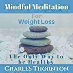Mindful Meditation for Weight Loss: The Only Way to Be Healthy | Charles Thornton