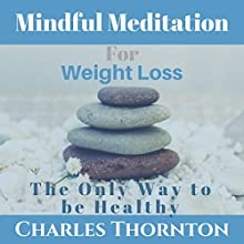 Mindful Meditation for Weight Loss: The Only Way to Be Healthy Speech by Charles Thornton Narrated by Charles Thornton