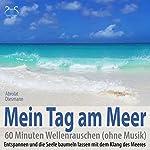 Mein Tag am Meer - 60 Minuten Wellenrauschen (ohne Musik): Entspannen und die Seele baumeln lassen mit dem Klang des Meeres | Franziska Diesmann,Torsten Abrolat