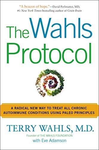 The Wahls Protocol: A Radical New Way to Treat All Chronic Autoimmune Conditions Using Paleo Princip les
