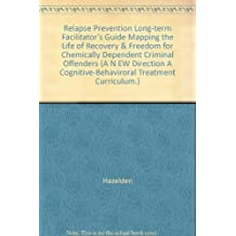 Relapse Prevention Long-term Facilitator's Guide Mapping the Life of Recovery & Freedom for Chemically Dependent Criminal Offenders (A N EW Direction A Cognitive-Behaviroral Treatment Curriculum.)