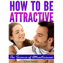How to Be Attractive: The Science of Attractiveness and How to Be Attractive