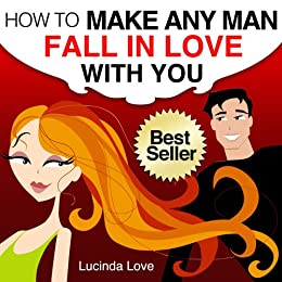 How to Make A Man Fall in Love with You: Practical and Easy Ways to Catch and Keep Your Man ...