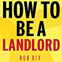 How to Be a Landlord: The Definitive Guide to Letting and Managing Your Rental Property Audiobook by Rob Dix Narrated by Rob Dix