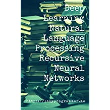 Deep Learning: Natural Language Processing in Python with Recursive Neural Networks: Recursive Neural (Tensor) Networks in Theano (Deep Learning and Natural Language Processing Book 3)