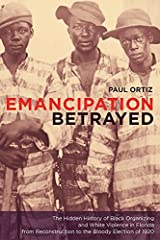 Emancipation Betrayed: The Hidden History of Black Organizing and White Violence in Florida from Reconstruction to the Bloody Election of 1920 (American Crossroads Book 16) Kindle Edition