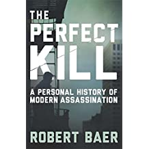 The Perfect Kill: A Personal History of Modern Assassination by Robert Baer (2015-10-08)