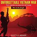 Unforgettable Vietnam War: The American War in Vietnam - War in the Jungle | Scott S. F. Meaker
