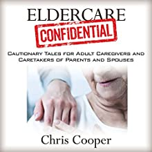Eldercare Confidential: Cautionary Tales for Adult Caregivers and Caretakers of Parents and Spouses Audiobook by Chris Cooper Narrated by Benjamin McLean