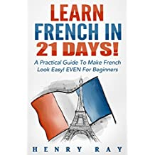 French: Learn French In 21 DAYS! – A Practical Guide To Make French Look Easy! EVEN For Beginners (French, Spanish, German, Italian)